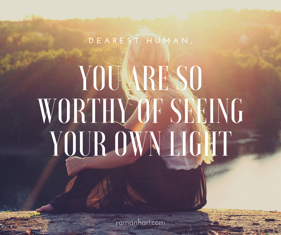 you are so worthy of seeing your own light